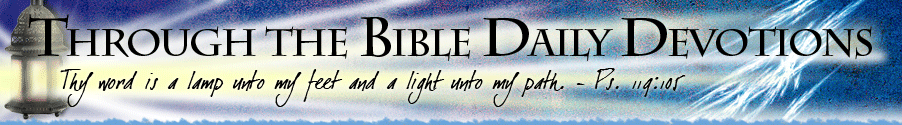 Through the Bible Daily Devotions - Thy word is a lamp unto my feet and a light unto my path. Psalm 119:105